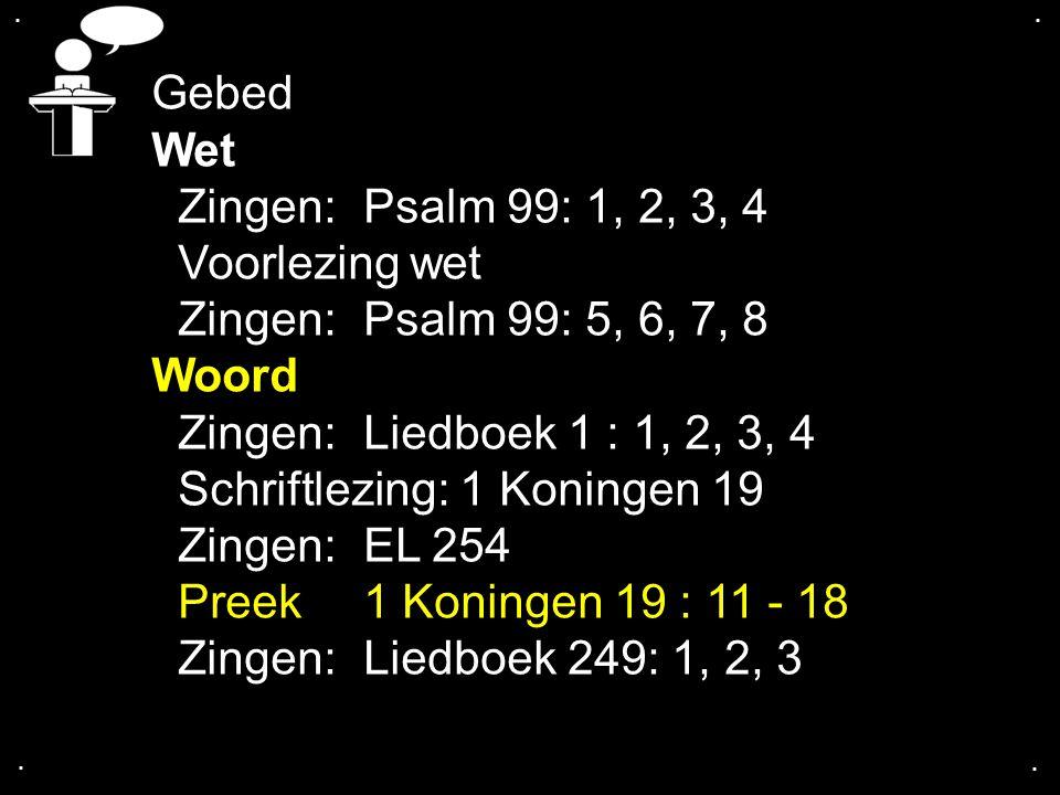 .... Gebed Wet Zingen:Psalm 99: 1, 2, 3, 4 Voorlezing wet Zingen:Psalm 99: 5, 6, 7, 8 Woord Zingen:Liedboek 1 : 1, 2, 3, 4 Schriftlezing: 1 Koningen 1