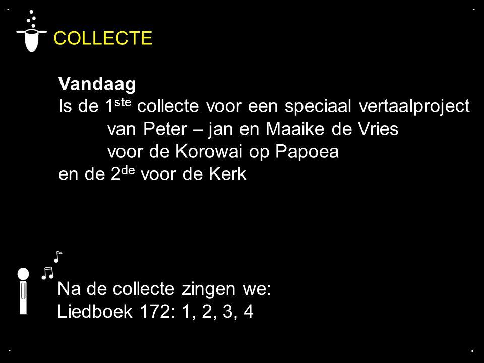 .... Na de collecte zingen we: Liedboek 172: 1, 2, 3, 4 COLLECTE Vandaag Is de 1 ste collecte voor een speciaal vertaalproject van Peter – jan en Maai