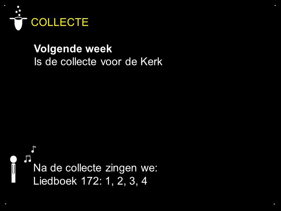 .... COLLECTE Volgende week Is de collecte voor de Kerk Na de collecte zingen we: Liedboek 172: 1, 2, 3, 4