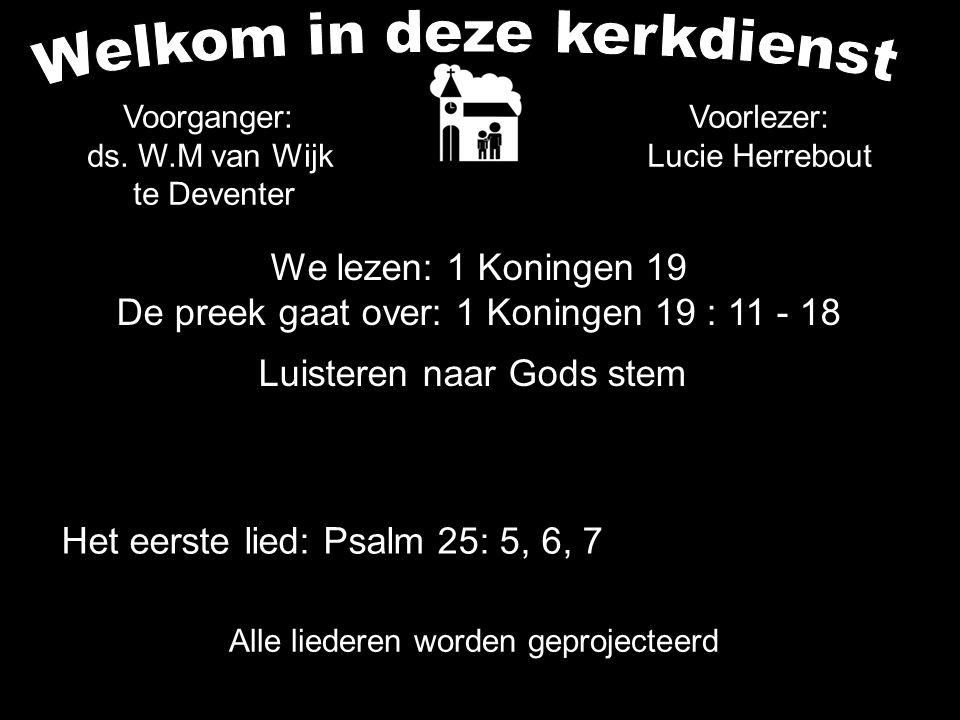 We lezen: 1 Koningen 19 De preek gaat over: 1 Koningen 19 : 11 - 18 Luisteren naar Gods stem Alle liederen worden geprojecteerd Voorlezer: Lucie Herre