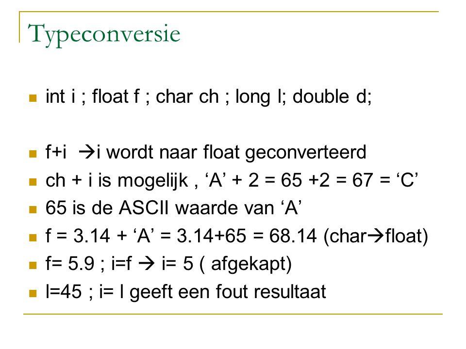 Typeconversie int i ; float f ; char ch ; long l; double d; f+i  i wordt naar float geconverteerd ch + i is mogelijk, 'A' + 2 = 65 +2 = 67 = 'C' 65 i