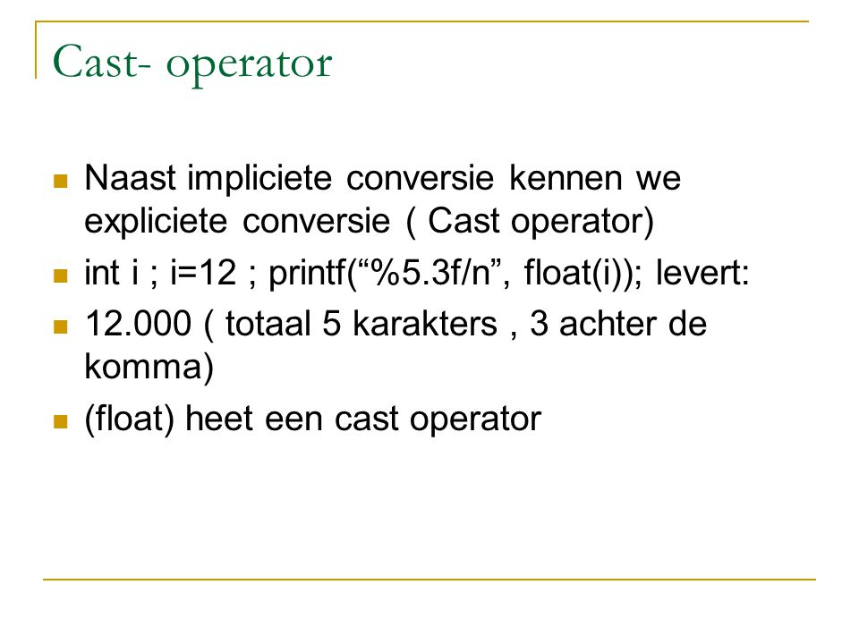 Cast- operator Naast impliciete conversie kennen we expliciete conversie ( Cast operator) int i ; i=12 ; printf( %5.3f/n , float(i)); levert: 12.000 ( totaal 5 karakters, 3 achter de komma) (float) heet een cast operator