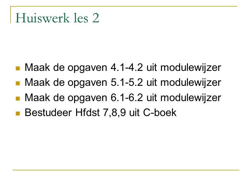 Huiswerk les 2 Maak de opgaven 4.1-4.2 uit modulewijzer Maak de opgaven 5.1-5.2 uit modulewijzer Maak de opgaven 6.1-6.2 uit modulewijzer Bestudeer Hf