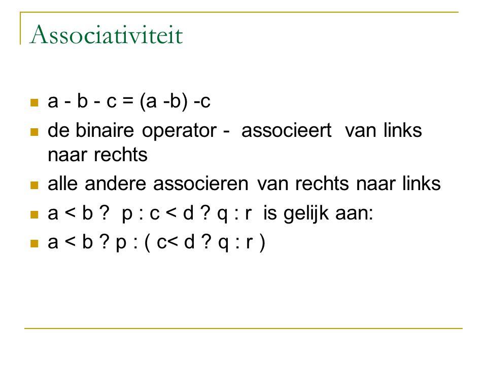 Associativiteit a - b - c = (a -b) -c de binaire operator - associeert van links naar rechts alle andere associeren van rechts naar links a < b ? p :