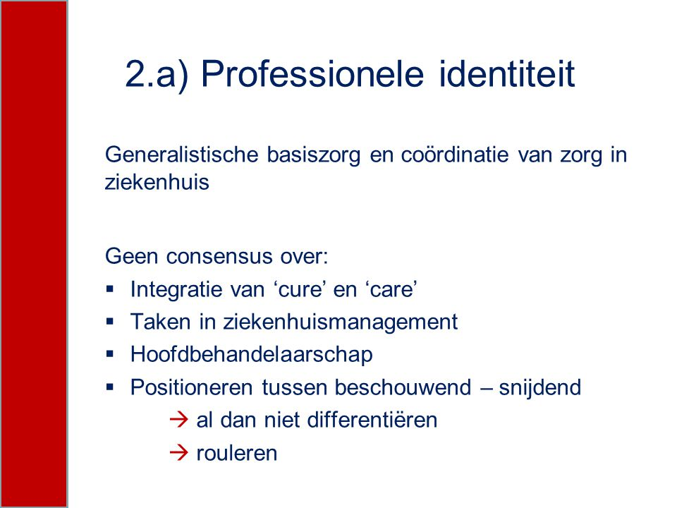 2.a) Professionele identiteit Generalistische basiszorg en coördinatie van zorg in ziekenhuis Geen consensus over:  Integratie van 'cure' en 'care' 