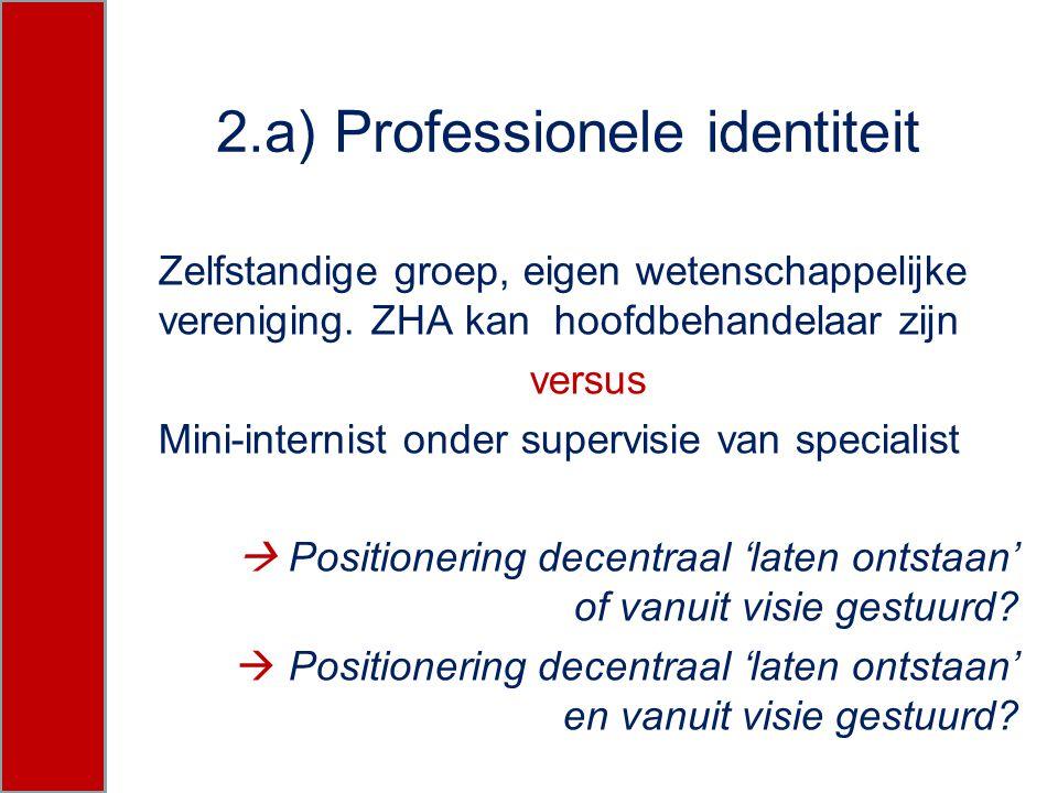 2.a) Professionele identiteit Zelfstandige groep, eigen wetenschappelijke vereniging. ZHA kan hoofdbehandelaar zijn versus Mini-internist onder superv