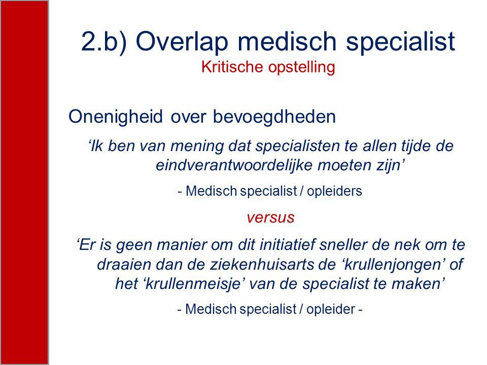 2.b) Overlap medisch specialist Kritische opstelling Onenigheid over bevoegdheden 'Ik ben van mening dat specialisten te allen tijde de eindverantwoor