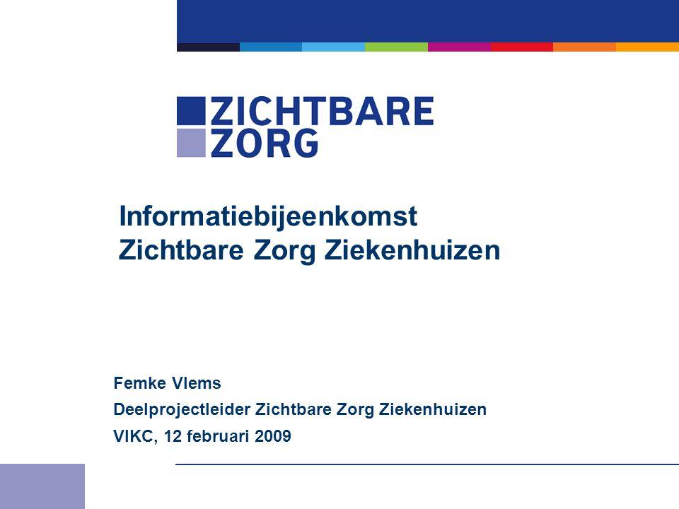 Informatiebijeenkomst Zichtbare Zorg Ziekenhuizen Femke Vlems Deelprojectleider Zichtbare Zorg Ziekenhuizen VIKC, 12 februari 2009