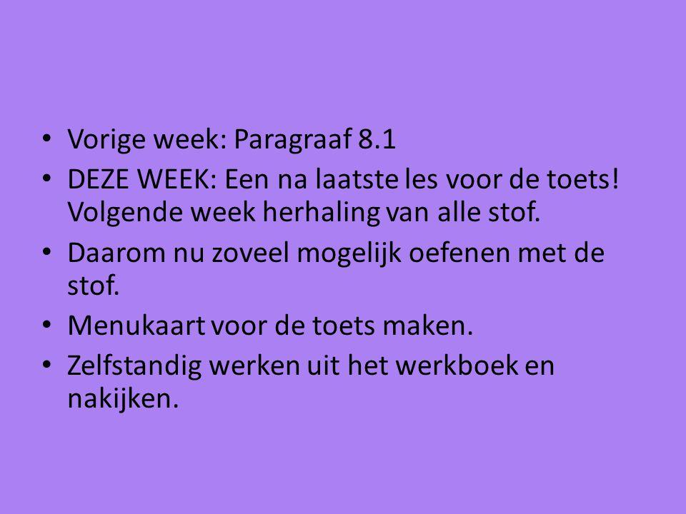 Vorige week: Paragraaf 8.1 DEZE WEEK: Een na laatste les voor de toets! Volgende week herhaling van alle stof. Daarom nu zoveel mogelijk oefenen met d