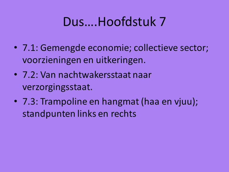 Dus….Hoofdstuk 7 7.1: Gemengde economie; collectieve sector; voorzieningen en uitkeringen. 7.2: Van nachtwakersstaat naar verzorgingsstaat. 7.3: Tramp