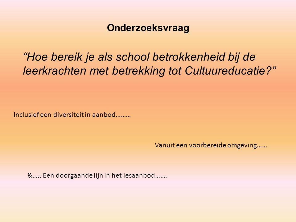 """Onderzoeksvraag """"Hoe bereik je als school betrokkenheid bij de leerkrachten met betrekking tot Cultuureducatie?"""" Inclusief een diversiteit in aanbod……"""