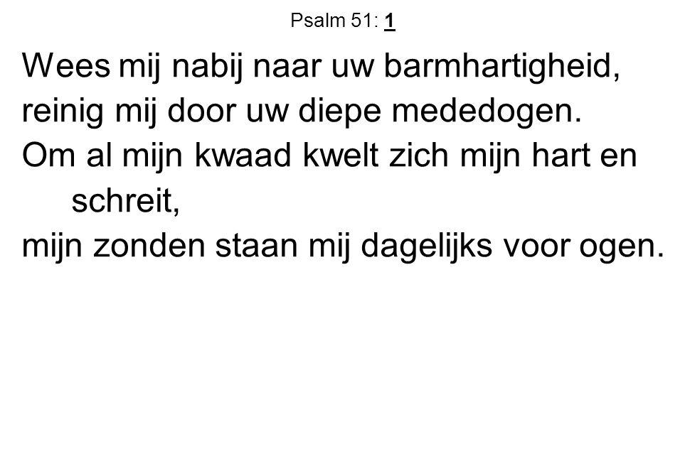 Psalm 51: 1 Wees mij nabij naar uw barmhartigheid, reinig mij door uw diepe mededogen. Om al mijn kwaad kwelt zich mijn hart en schreit, mijn zonden s