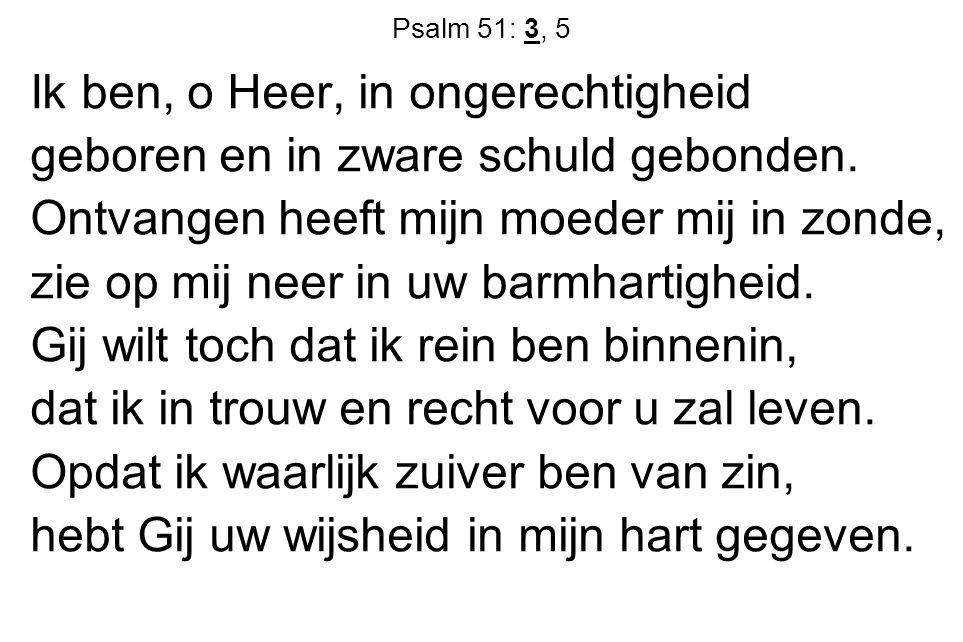 Psalm 51: 3, 5 Ik ben, o Heer, in ongerechtigheid geboren en in zware schuld gebonden. Ontvangen heeft mijn moeder mij in zonde, zie op mij neer in uw