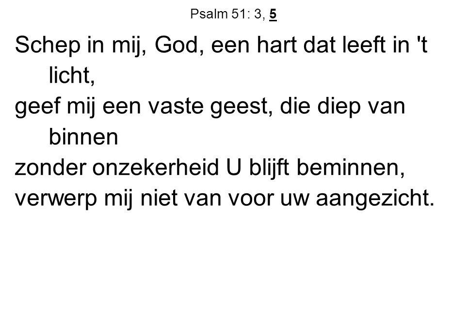Psalm 51: 3, 5 Schep in mij, God, een hart dat leeft in 't licht, geef mij een vaste geest, die diep van binnen zonder onzekerheid U blijft beminnen,