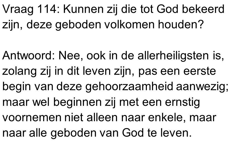 Vraag 114: Kunnen zij die tot God bekeerd zijn, deze geboden volkomen houden? Antwoord: Nee, ook in de allerheiligsten is, zolang zij in dit leven zij