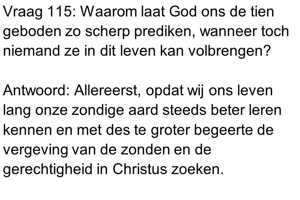 Vraag 115: Waarom laat God ons de tien geboden zo scherp prediken, wanneer toch niemand ze in dit leven kan volbrengen? Antwoord: Allereerst, opdat wi
