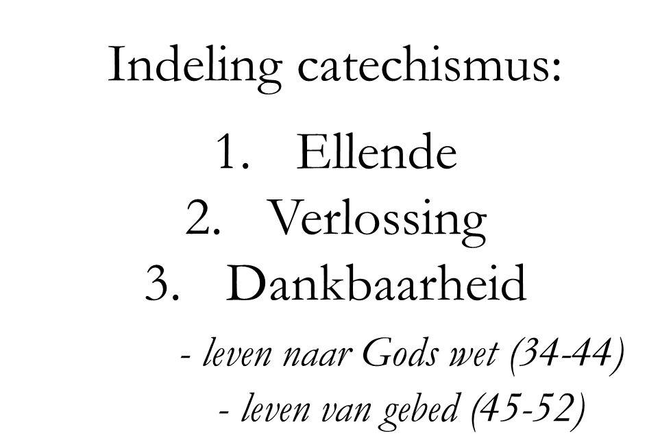 Indeling catechismus: 1.Ellende 2.Verlossing 3.Dankbaarheid - leven naar Gods wet (34-44) - leven van gebed (45-52)
