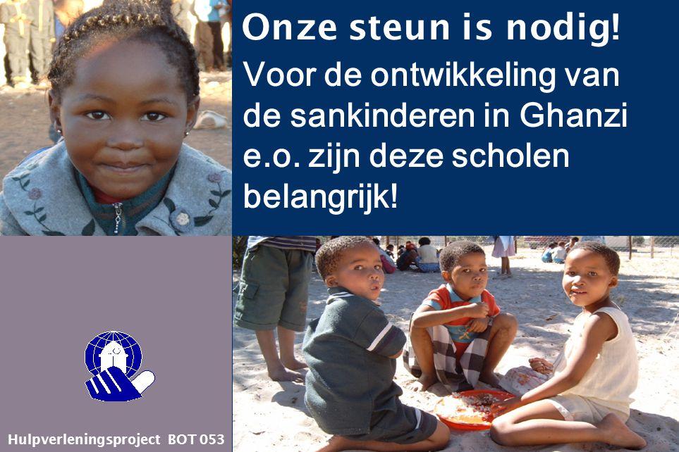 Hulpverleningsproject BOT 053 Onze steun is nodig! Voor de ontwikkeling van de sankinderen in Ghanzi e.o. zijn deze scholen belangrijk!