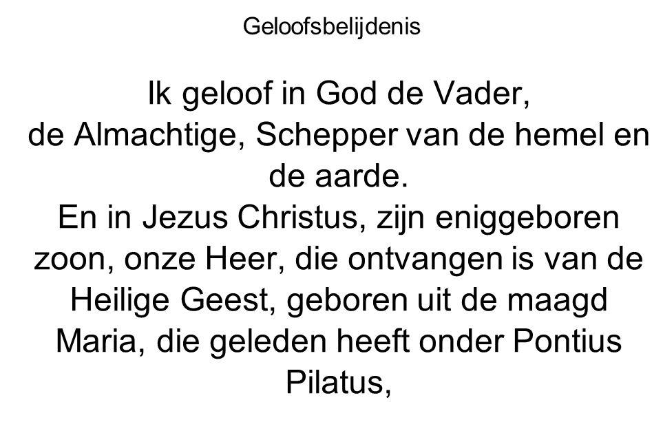 Geloofsbelijdenis Ik geloof in God de Vader, de Almachtige, Schepper van de hemel en de aarde. En in Jezus Christus, zijn eniggeboren zoon, onze Heer,
