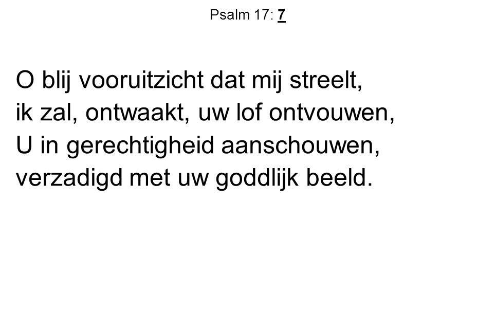 Psalm 17: 7 O blij vooruitzicht dat mij streelt, ik zal, ontwaakt, uw lof ontvouwen, U in gerechtigheid aanschouwen, verzadigd met uw goddlijk beeld.