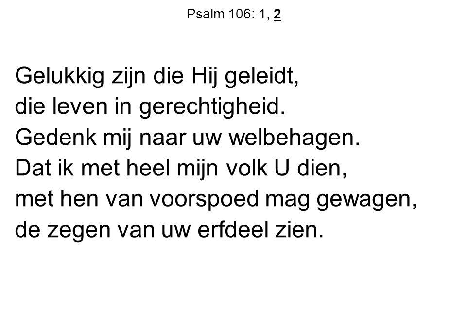 Psalm 106: 1, 2 Gelukkig zijn die Hij geleidt, die leven in gerechtigheid. Gedenk mij naar uw welbehagen. Dat ik met heel mijn volk U dien, met hen va