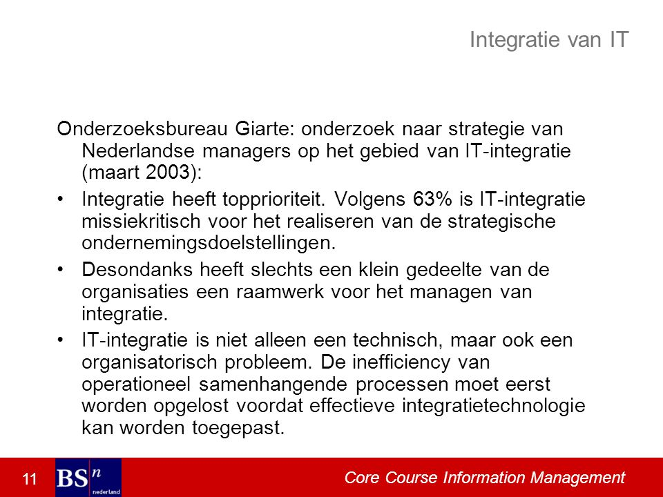 11 Core Course Information Management Integratie van IT Onderzoeksbureau Giarte: onderzoek naar strategie van Nederlandse managers op het gebied van IT-integratie (maart 2003): Integratie heeft topprioriteit.