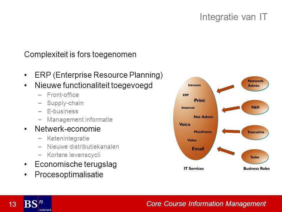 13 Core Course Information Management Integratie van IT Complexiteit is fors toegenomen ERP (Enterprise Resource Planning) Nieuwe functionaliteit toegevoegd –Front-office –Supply-chain –E-business –Management informatie Netwerk-economie –Ketenintegratie –Nieuwe distributiekanalen –Kortere levenscycli Economische terugslag Procesoptimalisatie