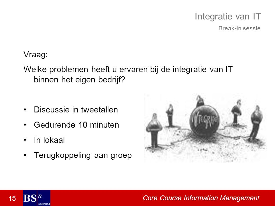 15 Core Course Information Management Integratie van IT Vraag: Welke problemen heeft u ervaren bij de integratie van IT binnen het eigen bedrijf.