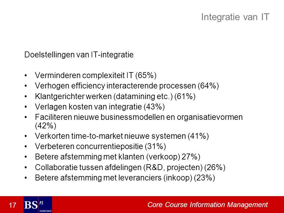 17 Core Course Information Management Integratie van IT Doelstellingen van IT-integratie Verminderen complexiteit IT (65%) Verhogen efficiency interacterende processen (64%) Klantgerichter werken (datamining etc.) (61%) Verlagen kosten van integratie (43%) Faciliteren nieuwe businessmodellen en organisatievormen (42%) Verkorten time-to-market nieuwe systemen (41%) Verbeteren concurrentiepositie (31%) Betere afstemming met klanten (verkoop) 27%) Collaboratie tussen afdelingen (R&D, projecten) (26%) Betere afstemming met leveranciers (inkoop) (23%)