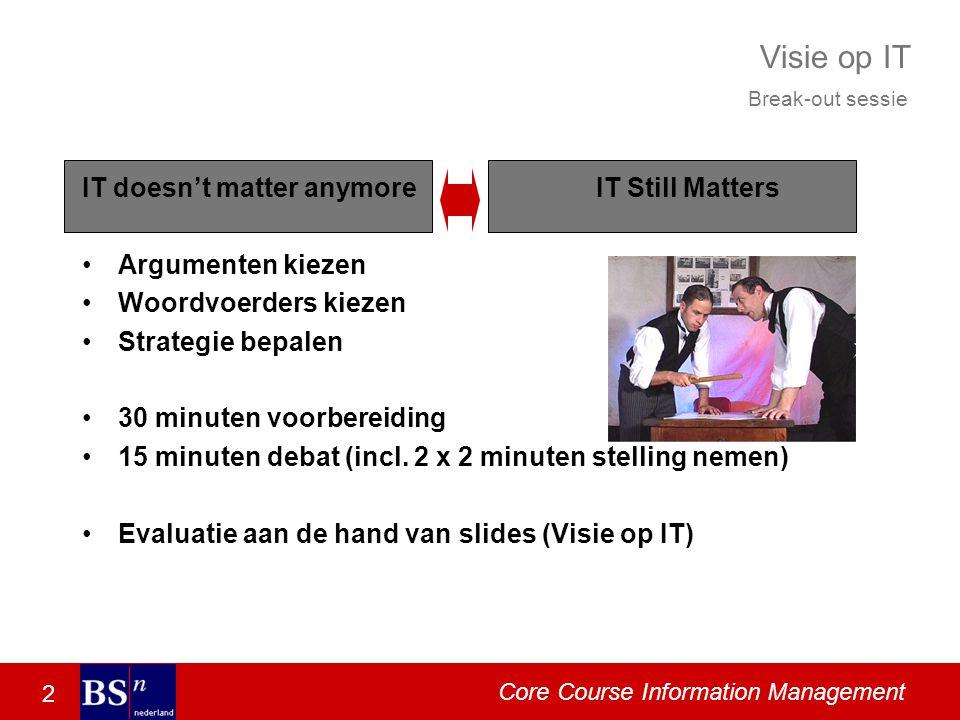 2 Core Course Information Management Visie op IT IT doesn't matter anymore Argumenten kiezen Woordvoerders kiezen Strategie bepalen 30 minuten voorbereiding 15 minuten debat (incl.