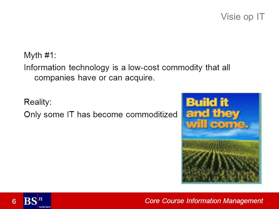 6 Core Course Information Management Visie op IT Myth #1: Information technology is a low-cost commodity that all companies have or can acquire. Reali