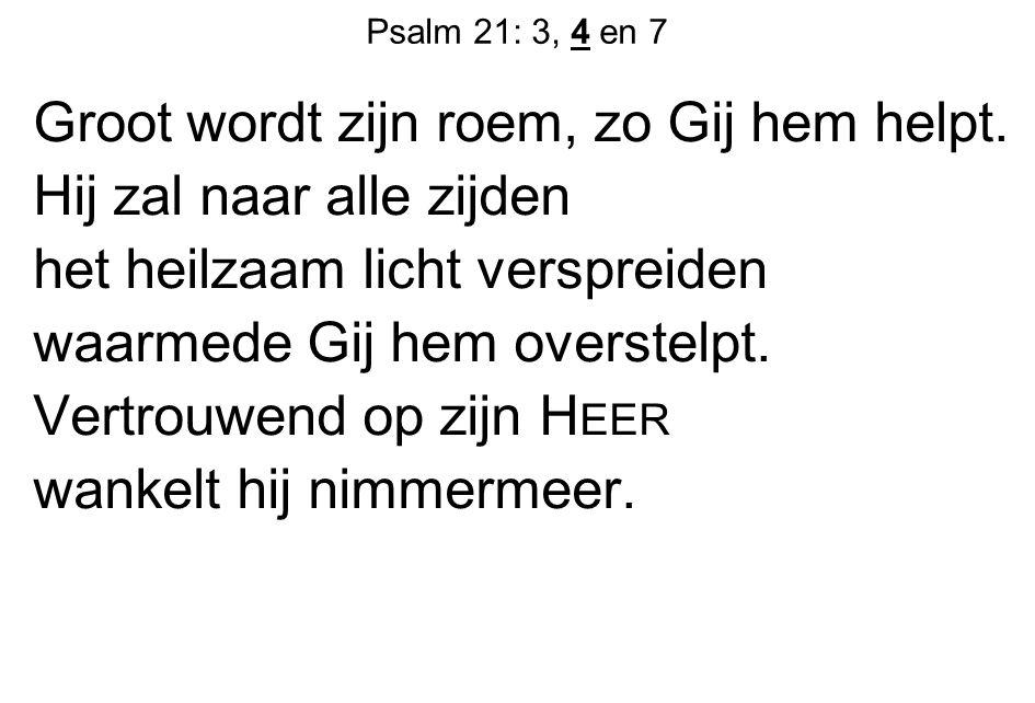 Psalm 21: 3, 4 en 7 Groot wordt zijn roem, zo Gij hem helpt. Hij zal naar alle zijden het heilzaam licht verspreiden waarmede Gij hem overstelpt. Vert