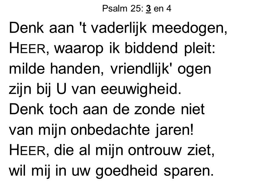 Psalm 25: 3 en 4 Denk aan 't vaderlijk meedogen, H EER, waarop ik biddend pleit: milde handen, vriendlijk' ogen zijn bij U van eeuwigheid. Denk toch a
