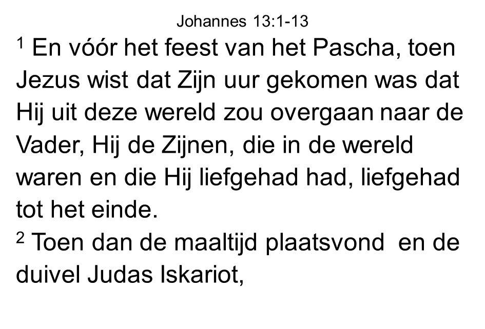 1 En vóór het feest van het Pascha, toen Jezus wist dat Zijn uur gekomen was dat Hij uit deze wereld zou overgaan naar de Vader, Hij de Zijnen, die in