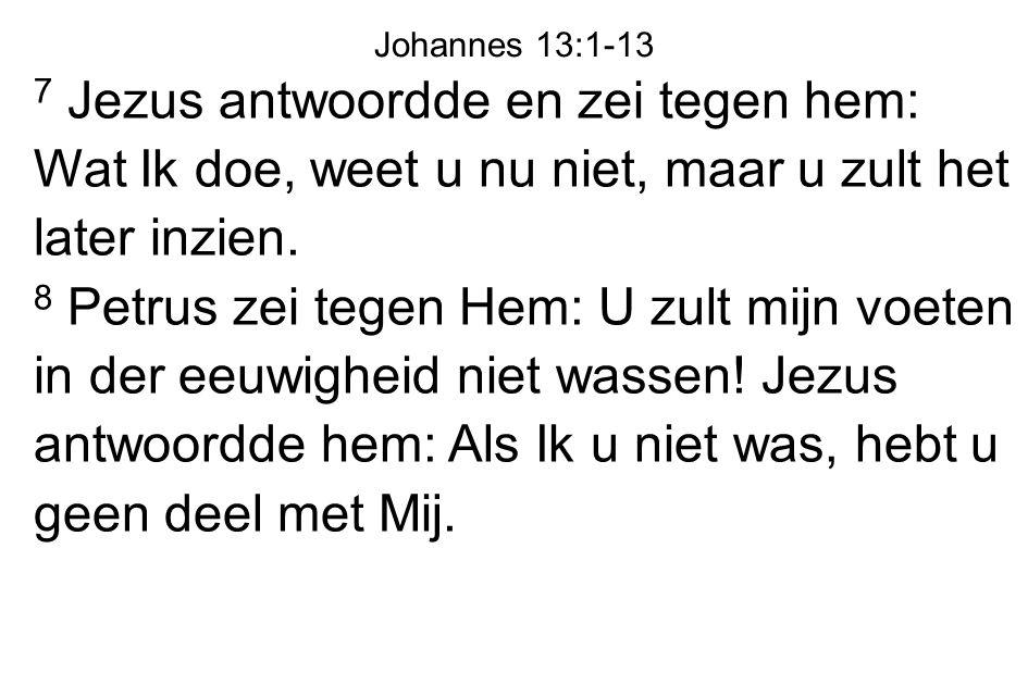 7 Jezus antwoordde en zei tegen hem: Wat Ik doe, weet u nu niet, maar u zult het later inzien. 8 Petrus zei tegen Hem: U zult mijn voeten in der eeuwi
