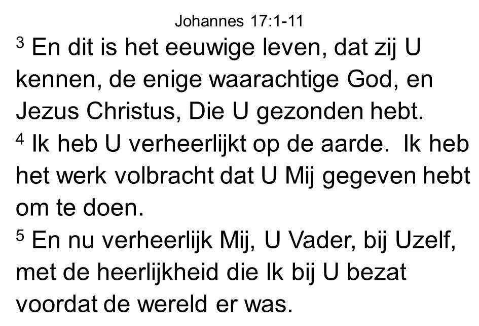 3 En dit is het eeuwige leven, dat zij U kennen, de enige waarachtige God, en Jezus Christus, Die U gezonden hebt. 4 Ik heb U verheerlijkt op de aarde