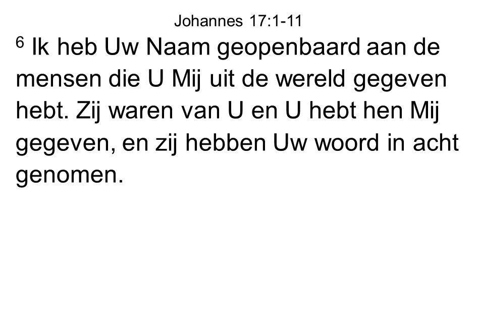 6 Ik heb Uw Naam geopenbaard aan de mensen die U Mij uit de wereld gegeven hebt. Zij waren van U en U hebt hen Mij gegeven, en zij hebben Uw woord in