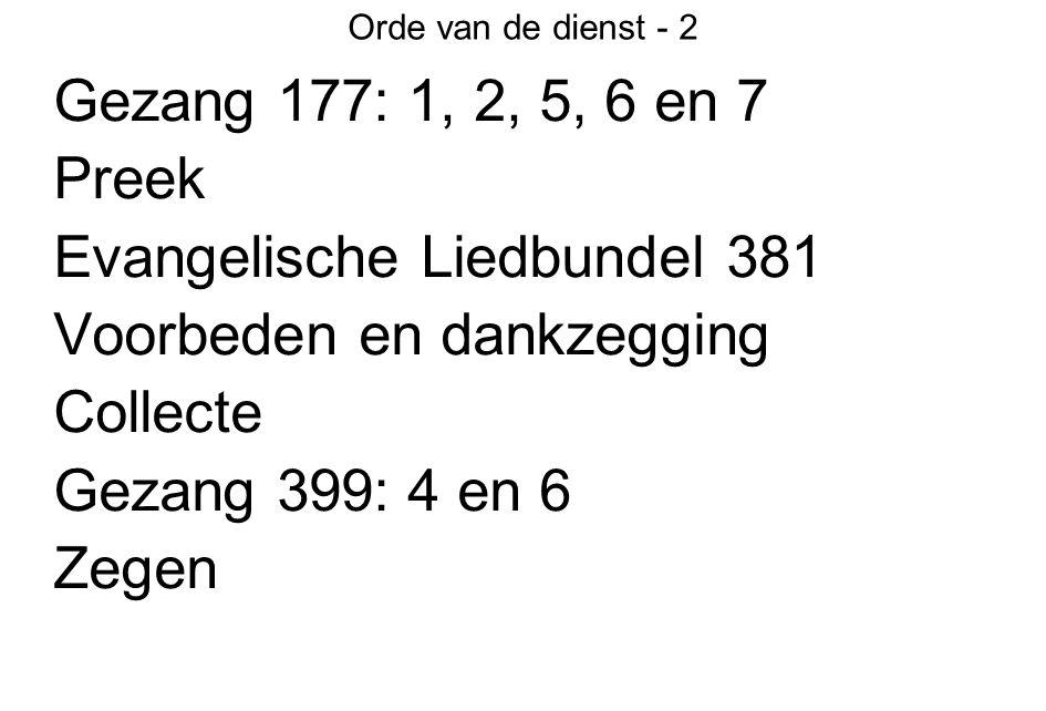 Orde van de dienst - 2 Gezang 177: 1, 2, 5, 6 en 7 Preek Evangelische Liedbundel 381 Voorbeden en dankzegging Collecte Gezang 399: 4 en 6 Zegen