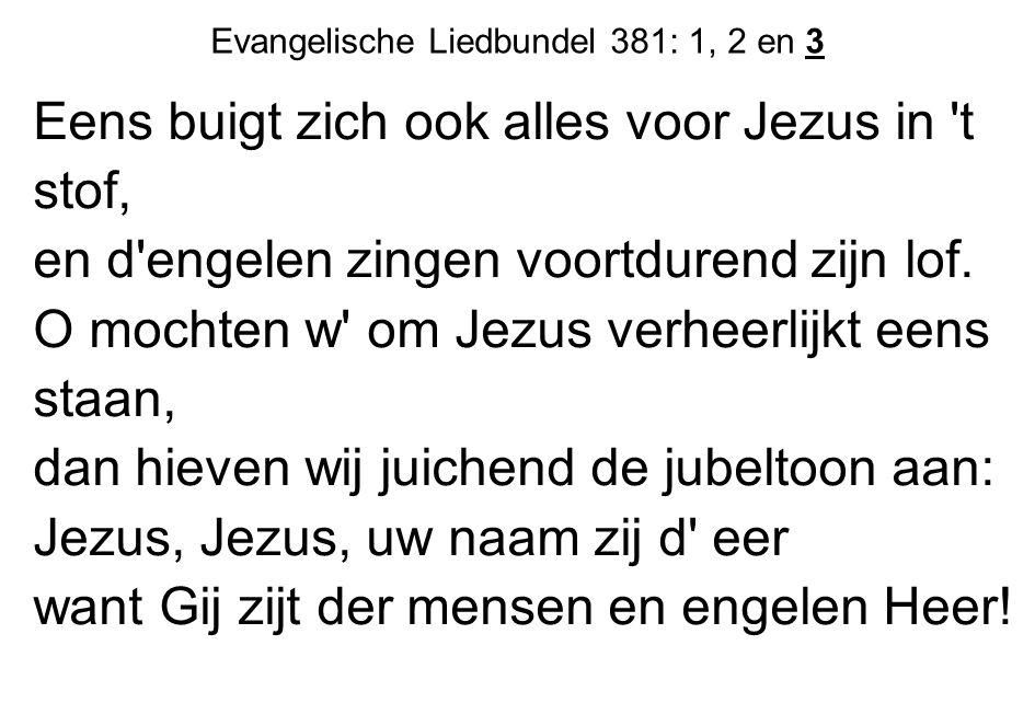 Eens buigt zich ook alles voor Jezus in 't stof, en d'engelen zingen voortdurend zijn lof. O mochten w' om Jezus verheerlijkt eens staan, dan hieven w