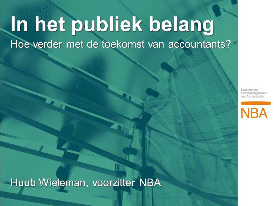 Hoe verder met de toekomst van accountants? Huub Wieleman, voorzitter NBA Hoe verder met de toekomst van accountants? Huub Wieleman, voorzitter NBA In