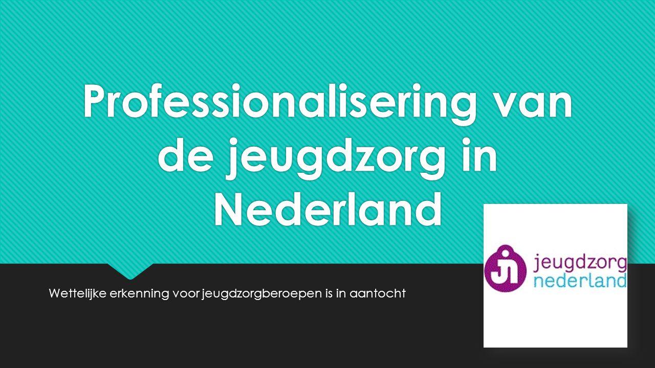 Professionalisering van de jeugdzorg in Nederland Wettelijke erkenning voor jeugdzorgberoepen is in aantocht