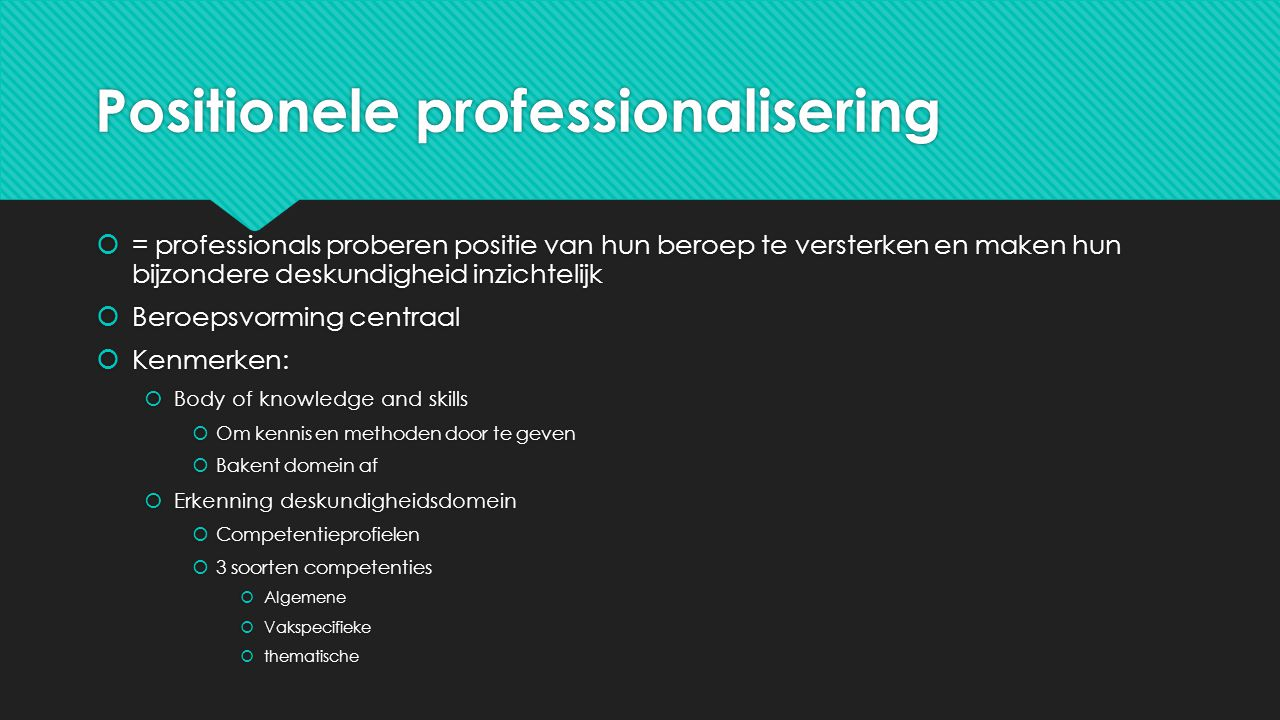 Positionele professionalisering  = professionals proberen positie van hun beroep te versterken en maken hun bijzondere deskundigheid inzichtelijk  B