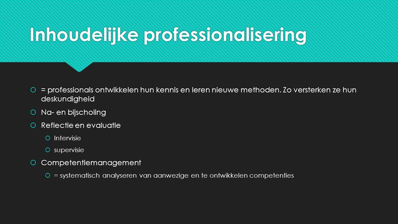 Inhoudelijke professionalisering  = professionals ontwikkelen hun kennis en leren nieuwe methoden. Zo versterken ze hun deskundigheid  Na- en bijsch