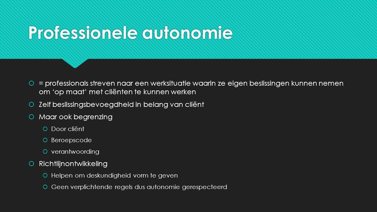 Professionele autonomie  = professionals streven naar een werksituatie waarin ze eigen beslissingen kunnen nemen om 'op maat' met cliënten te kunnen