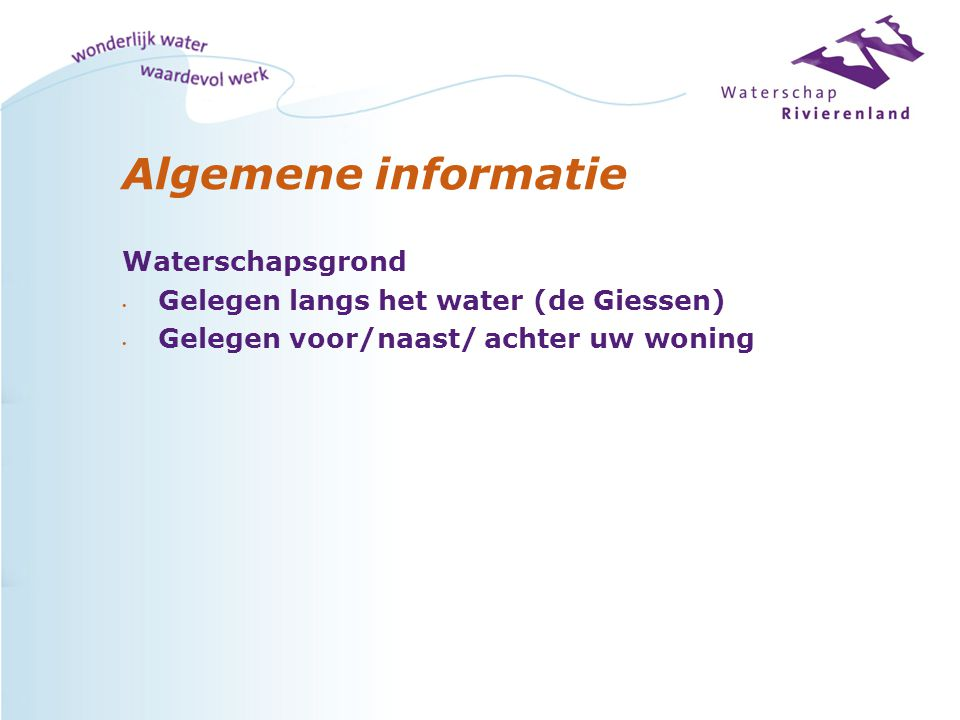 Algemene informatie Waterschapsgrond Gelegen langs het water (de Giessen) Gelegen voor/naast/ achter uw woning