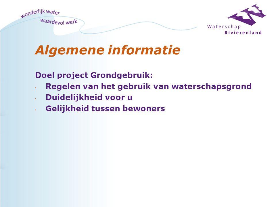 Algemene informatie Doel project Grondgebruik: Regelen van het gebruik van waterschapsgrond Duidelijkheid voor u Gelijkheid tussen bewoners