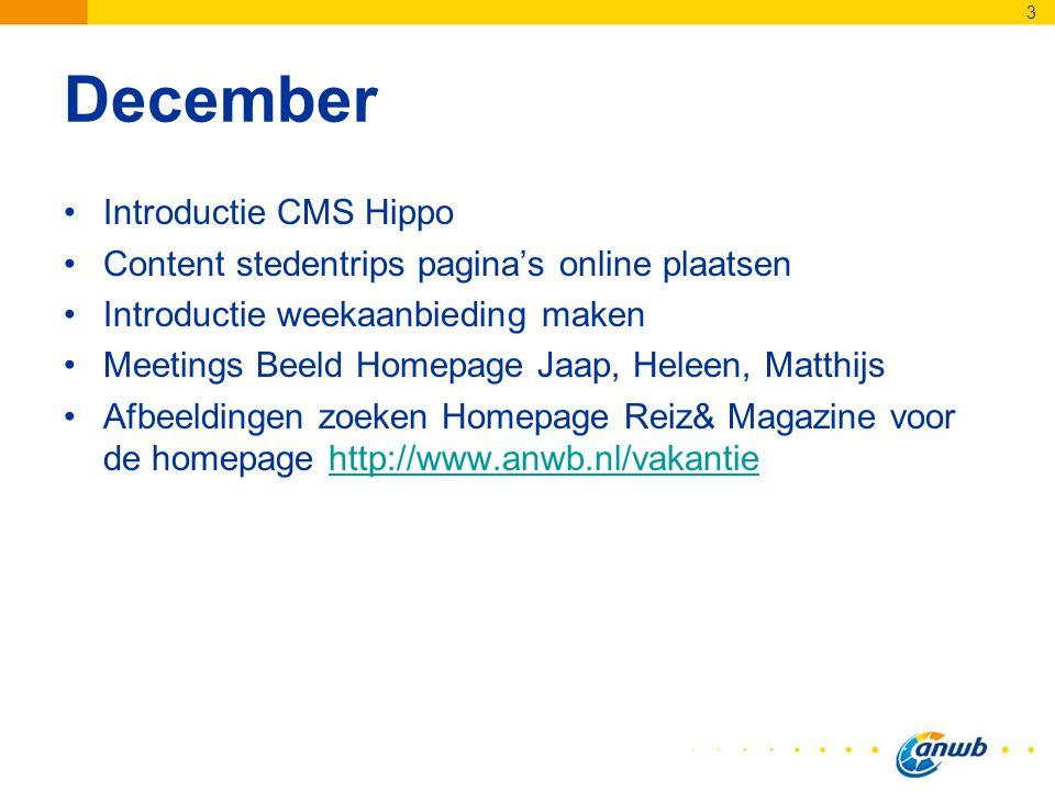 December Introductie CMS Hippo Content stedentrips pagina's online plaatsen Introductie weekaanbieding maken Meetings Beeld Homepage Jaap, Heleen, Matthijs Afbeeldingen zoeken Homepage Reiz& Magazine voor de homepage http://www.anwb.nl/vakantiehttp://www.anwb.nl/vakantie 3