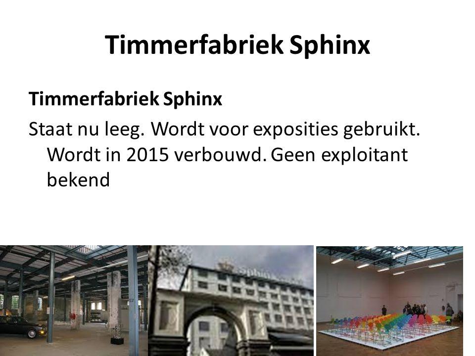 Timmerfabriek Sphinx Staat nu leeg. Wordt voor exposities gebruikt. Wordt in 2015 verbouwd. Geen exploitant bekend