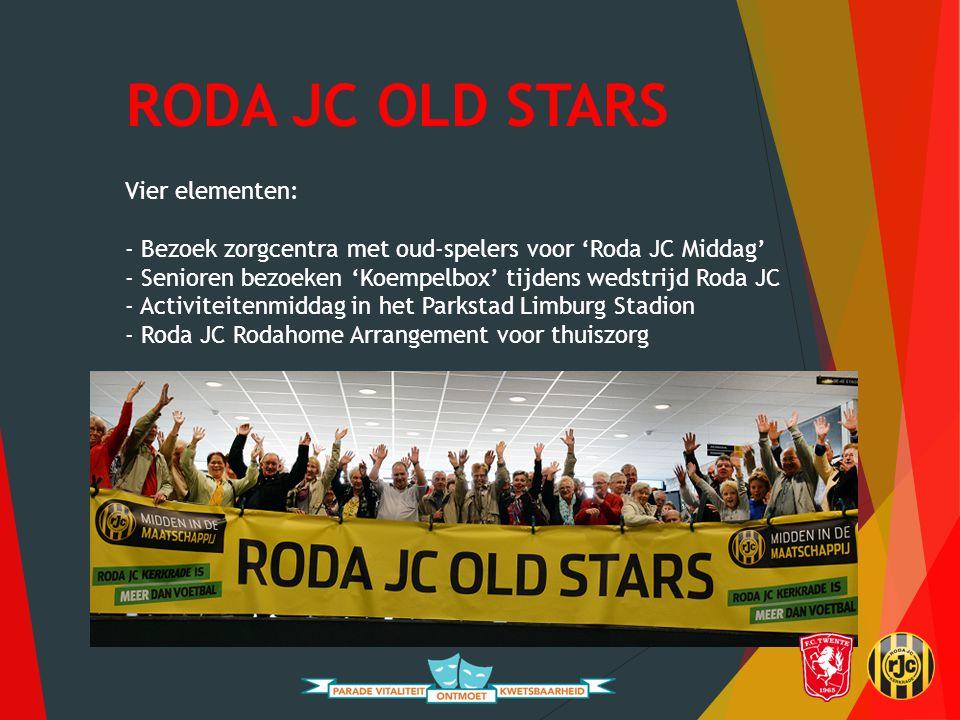 RODA JC OLD STARS Vier elementen: - Bezoek zorgcentra met oud-spelers voor 'Roda JC Middag' - Senioren bezoeken 'Koempelbox' tijdens wedstrijd Roda JC - Activiteitenmiddag in het Parkstad Limburg Stadion - Roda JC Rodahome Arrangement voor thuiszorg
