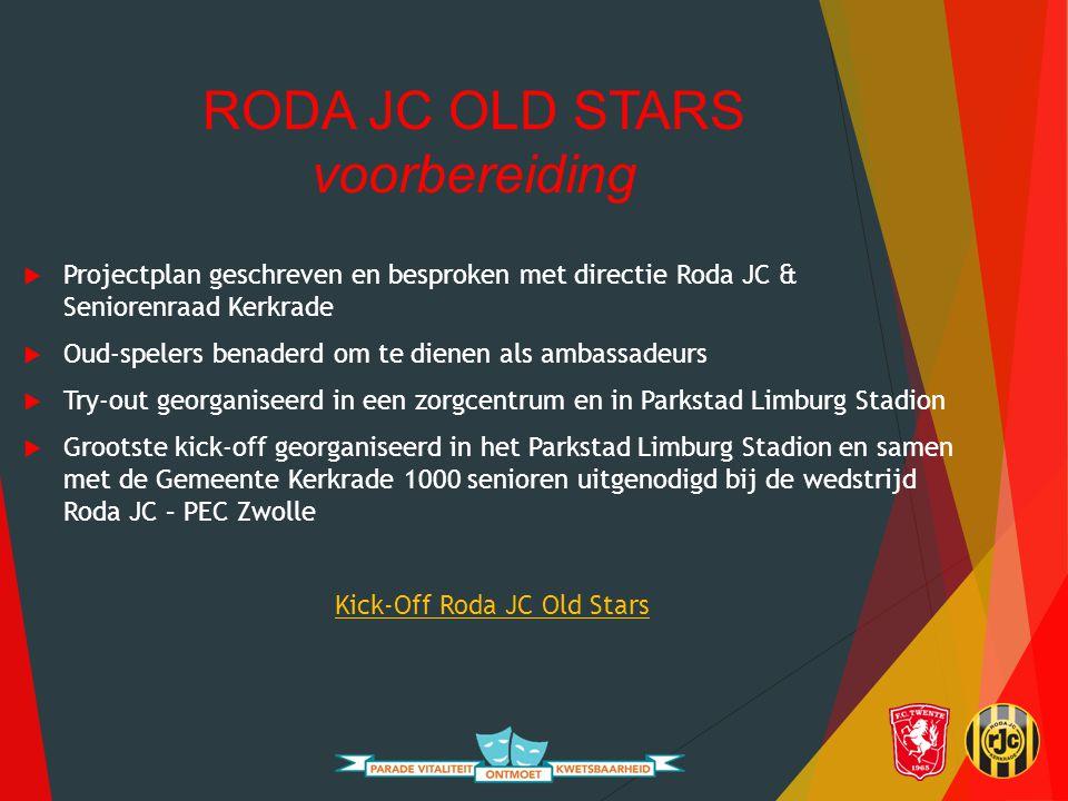 RODA JC OLD STARS voorbereiding  Projectplan geschreven en besproken met directie Roda JC & Seniorenraad Kerkrade  Oud-spelers benaderd om te dienen als ambassadeurs  Try-out georganiseerd in een zorgcentrum en in Parkstad Limburg Stadion  Grootste kick-off georganiseerd in het Parkstad Limburg Stadion en samen met de Gemeente Kerkrade 1000 senioren uitgenodigd bij de wedstrijd Roda JC – PEC Zwolle Kick-Off Roda JC Old Stars